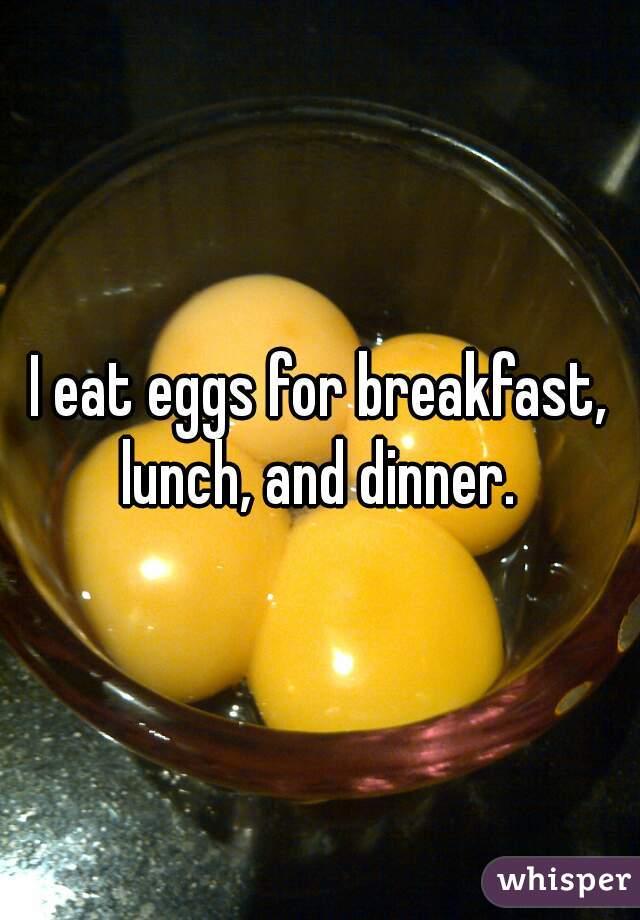 I eat eggs for breakfast, lunch, and dinner.