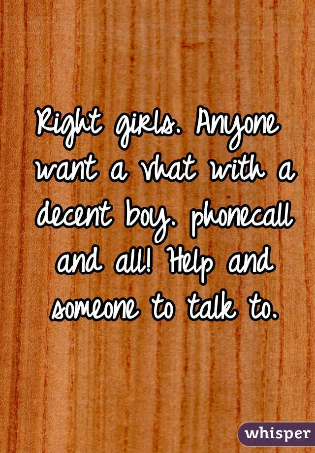 Right girls. Anyone want a vhat with a decent boy. phonecall and all! Help and someone to talk to.