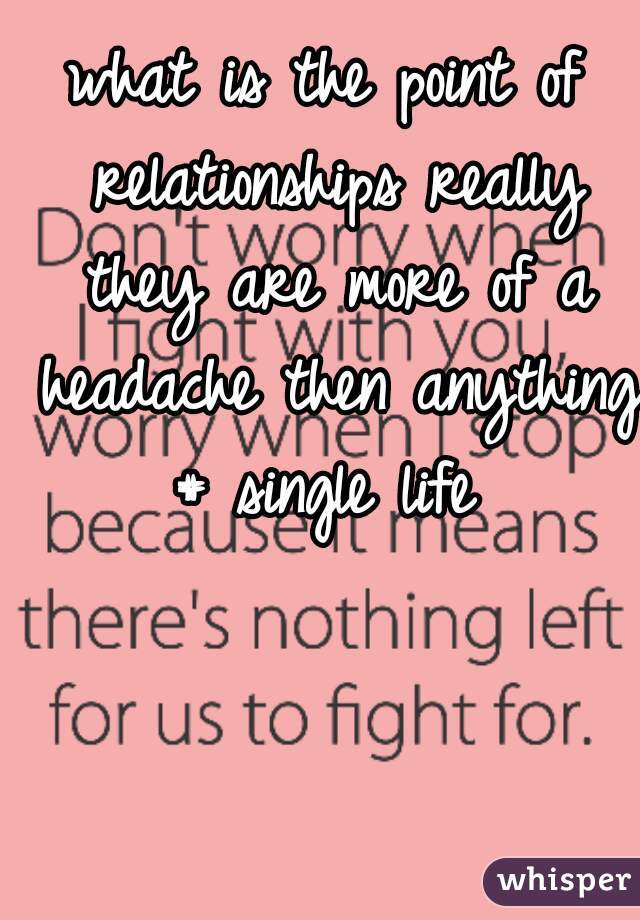 what is the point of relationships really they are more of a headache then anything # single life