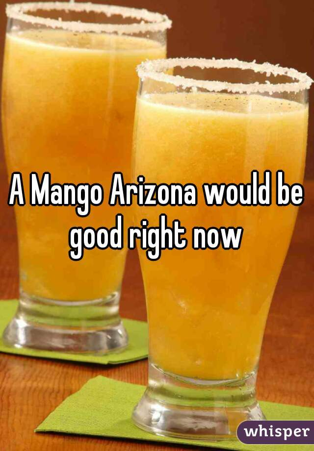 A Mango Arizona would be good right now