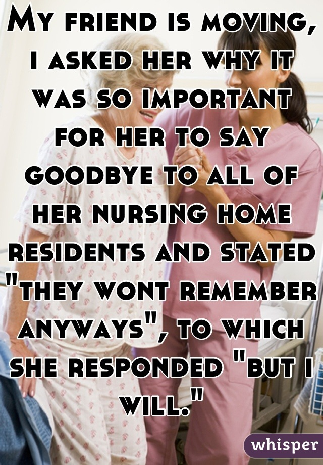 "My friend is moving, i asked her why it was so important for her to say goodbye to all of her nursing home residents and stated ""they wont remember anyways"", to which she responded ""but i will."""