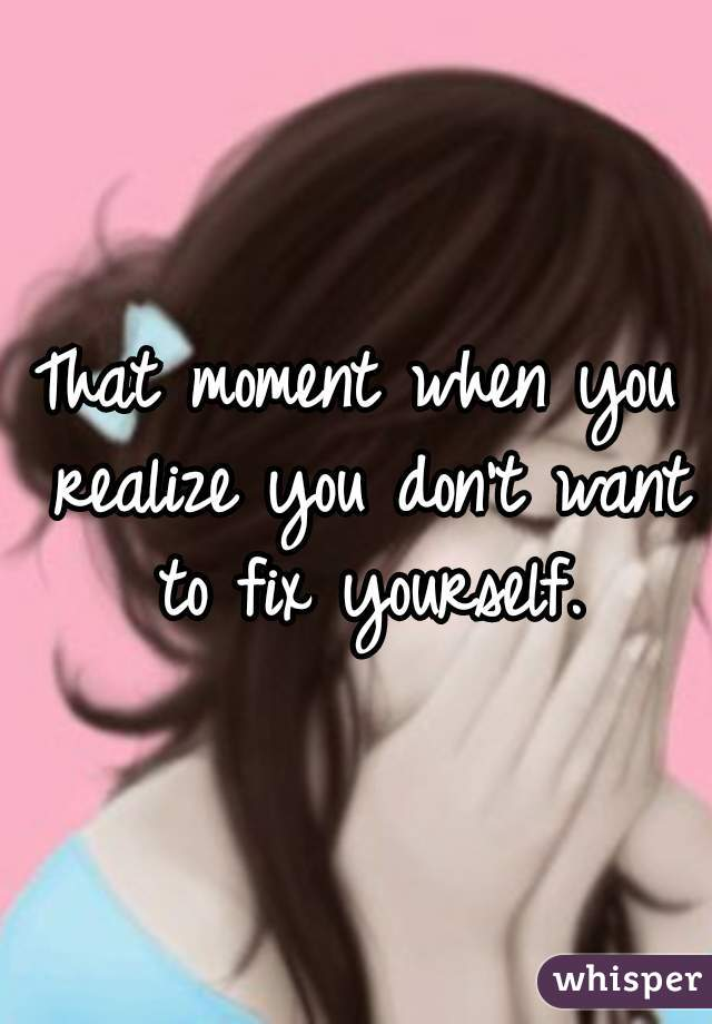 That moment when you realize you don't want to fix yourself.