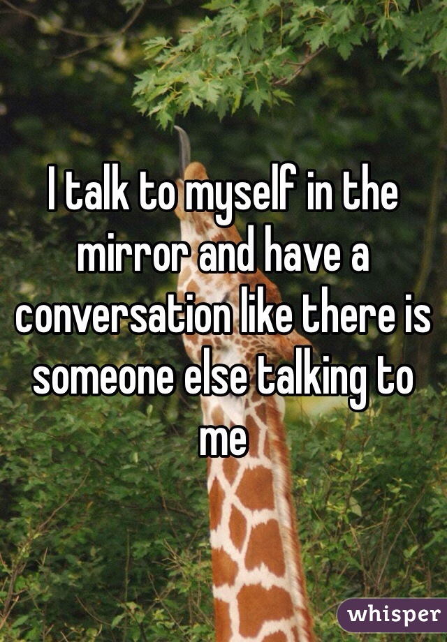 I talk to myself in the mirror and have a conversation like there is someone else talking to me
