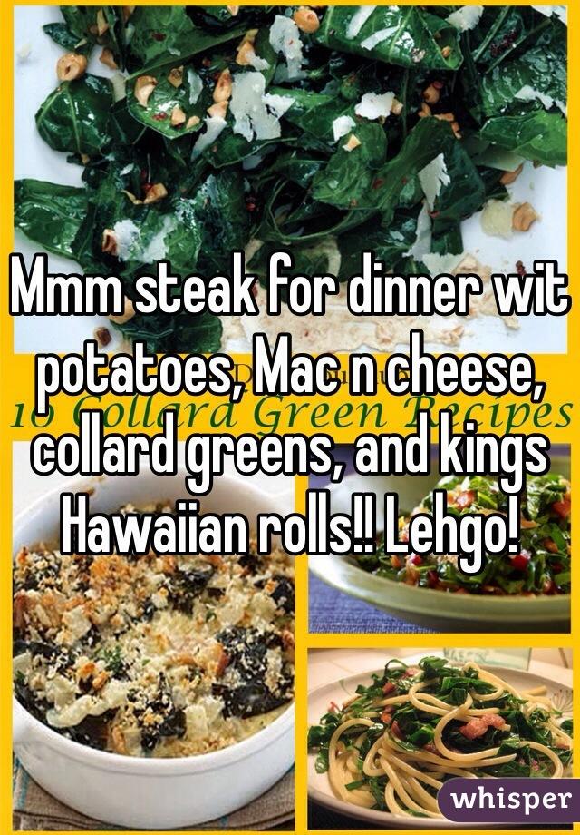 Mmm steak for dinner wit potatoes, Mac n cheese, collard greens, and kings Hawaiian rolls!! Lehgo!