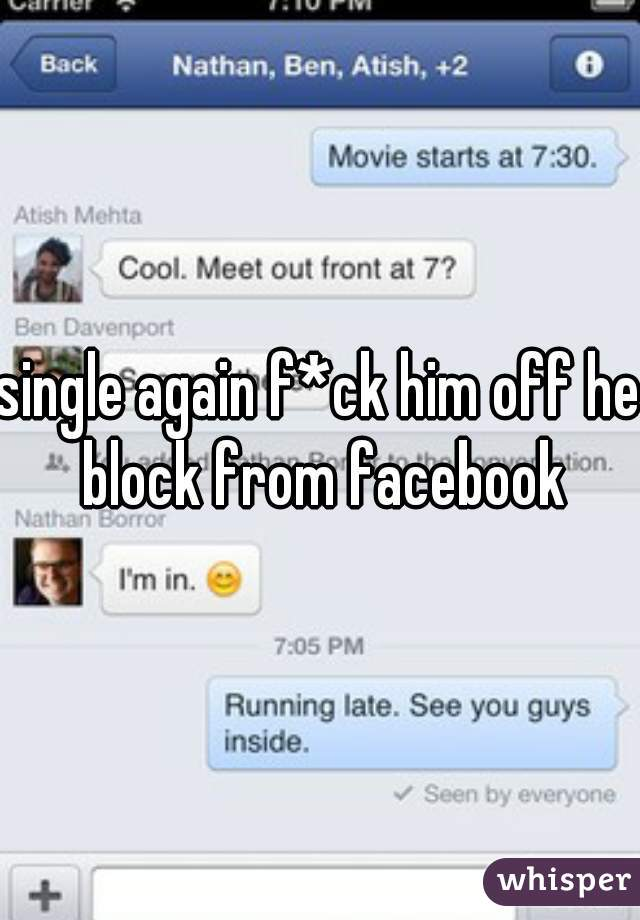 single again f*ck him off he block from facebook