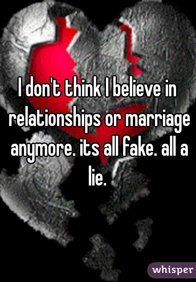 I don't think I believe in relationships or marriage anymore. its all fake. all a lie.