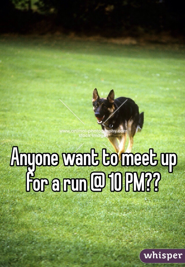 Anyone want to meet up for a run @ 10 PM??