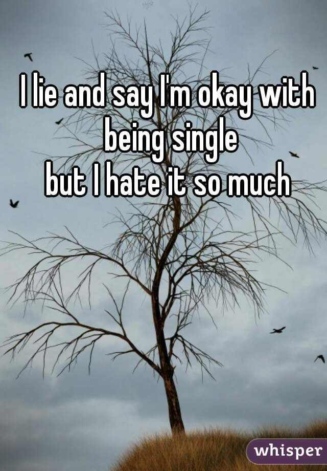 I lie and say I'm okay with being single   but I hate it so much