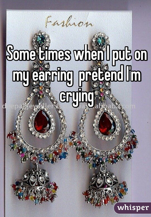 Some times when I put on my earring  pretend I'm crying