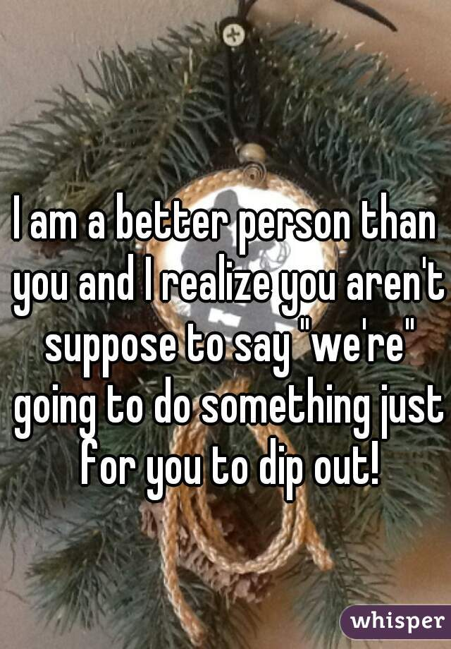 """I am a better person than you and I realize you aren't suppose to say """"we're"""" going to do something just for you to dip out!"""