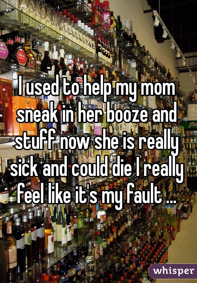 I used to help my mom sneak in her booze and stuff now she is really sick and could die I really feel like it's my fault ...