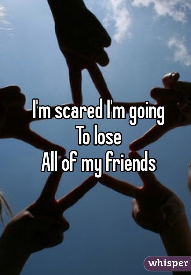 I'm scared I'm going  To lose  All of my friends