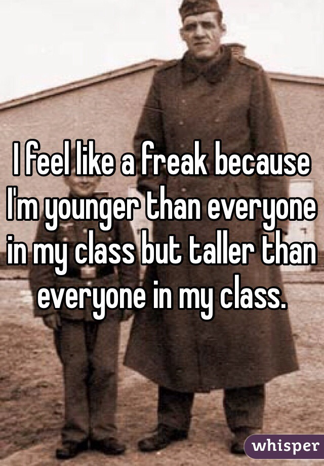 I feel like a freak because I'm younger than everyone in my class but taller than everyone in my class.