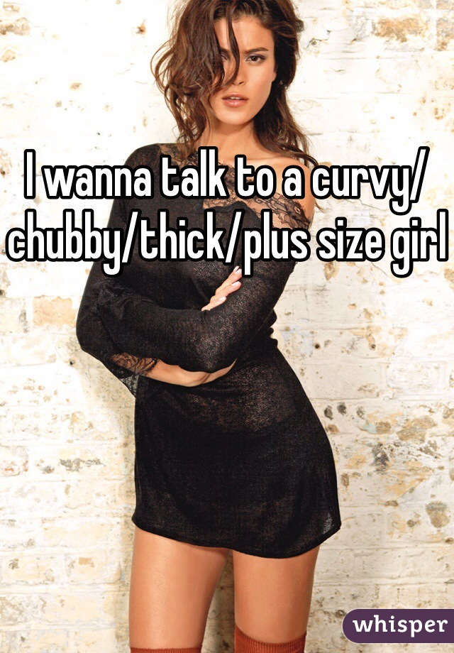 I wanna talk to a curvy/chubby/thick/plus size girl