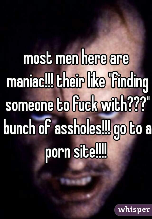 "most men here are maniac!!! their like ""finding someone to fuck with???"" bunch of assholes!!! go to a porn site!!!!"