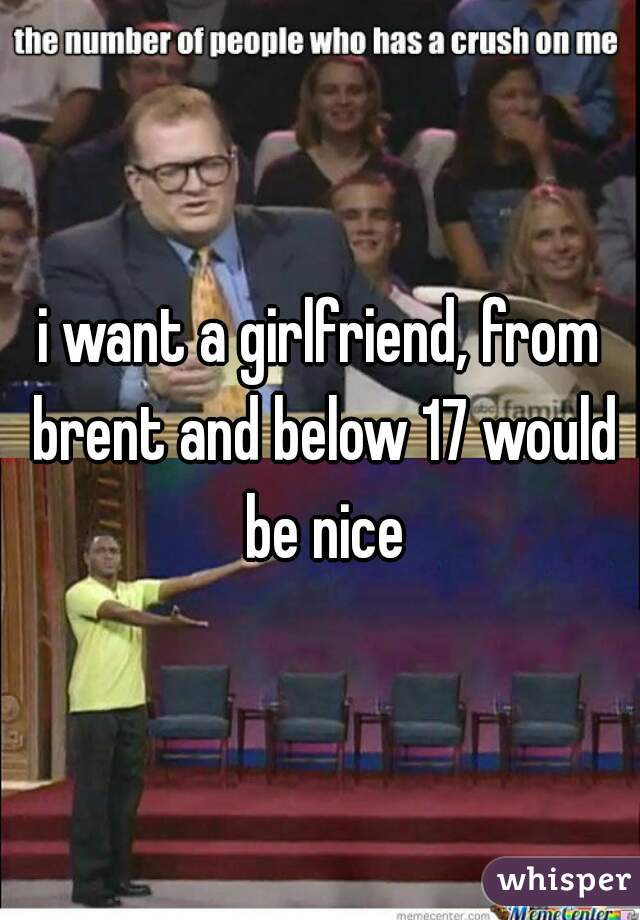 i want a girlfriend, from brent and below 17 would be nice