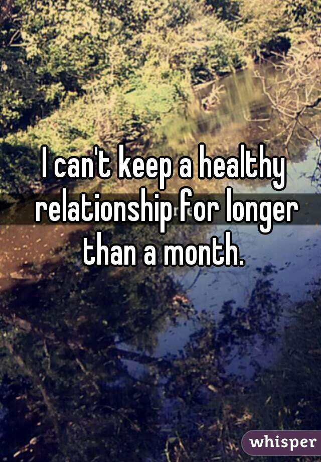 I can't keep a healthy relationship for longer than a month.