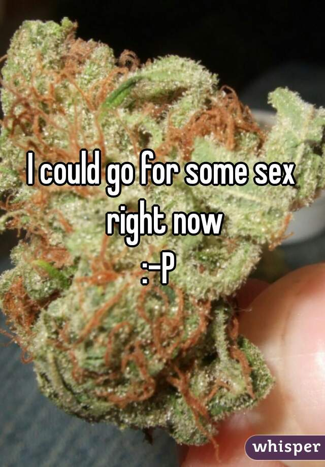 I could go for some sex right now :-P