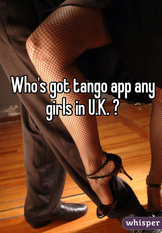Who's got tango app any girls in U.K. ?