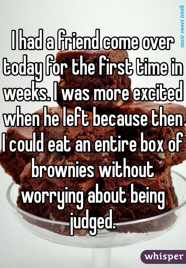 I had a friend come over today for the first time in weeks. I was more excited when he left because then I could eat an entire box of brownies without worrying about being judged.