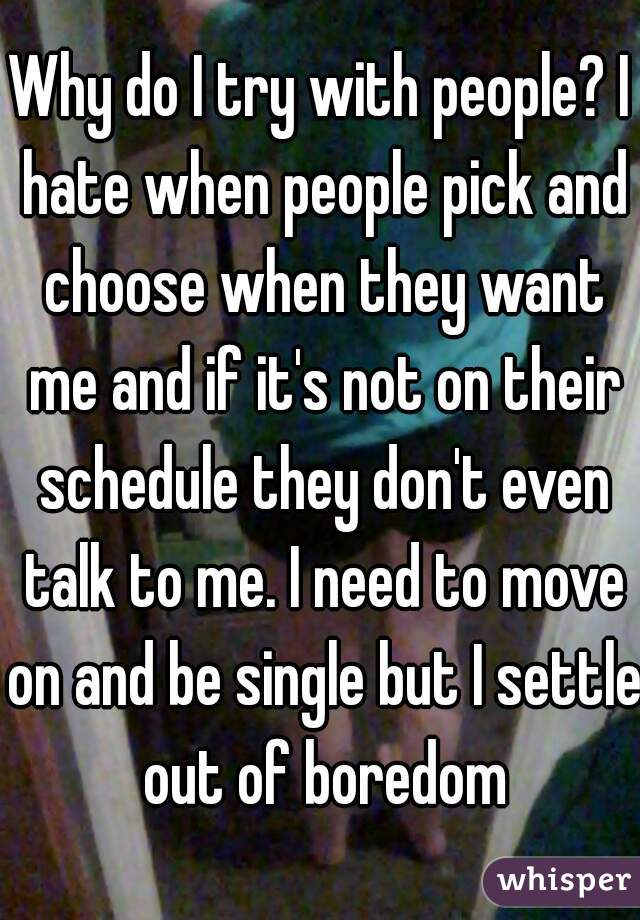 Why do I try with people? I hate when people pick and choose when they want me and if it's not on their schedule they don't even talk to me. I need to move on and be single but I settle out of boredom