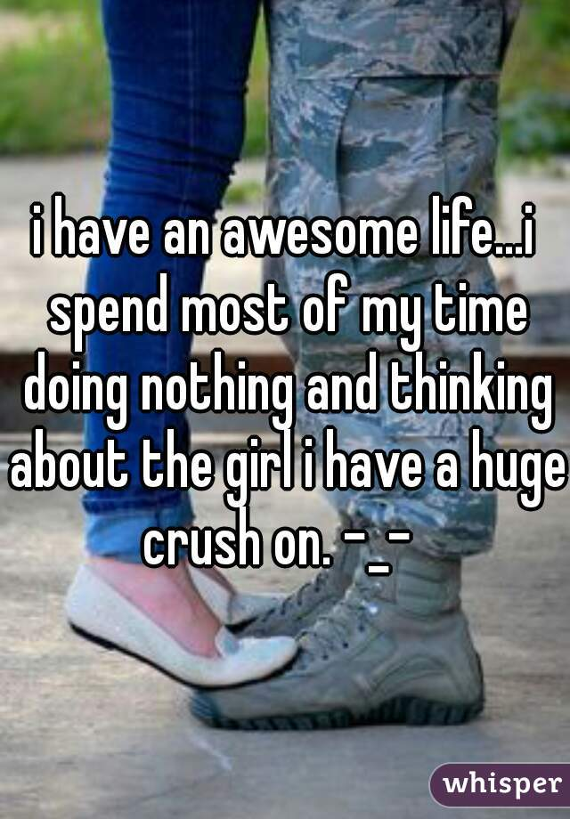 i have an awesome life...i spend most of my time doing nothing and thinking about the girl i have a huge crush on. -_-
