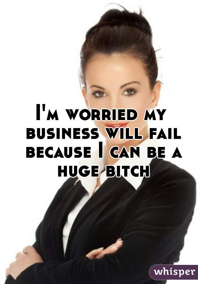 I'm worried my business will fail because I can be a huge bitch