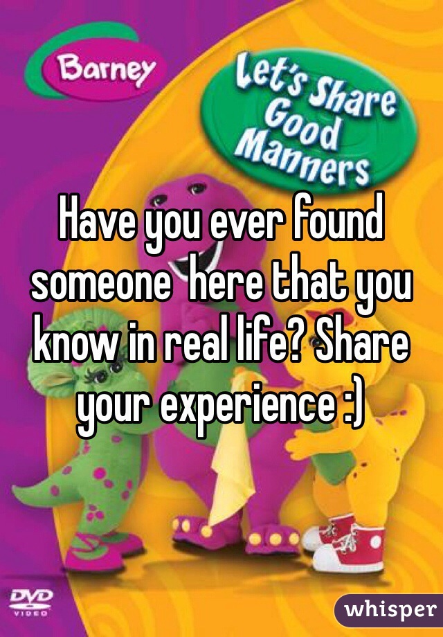 Have you ever found someone  here that you know in real life? Share your experience :)