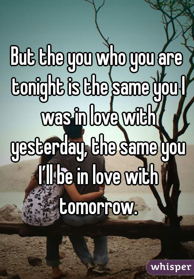 But the you who you are tonight is the same you I was in love with yesterday, the same you I'll be in love with tomorrow.