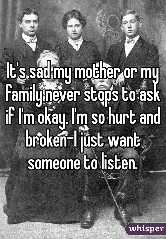 It's sad my mother or my family never stops to ask if I'm okay. I'm so hurt and broken-I just want someone to listen.