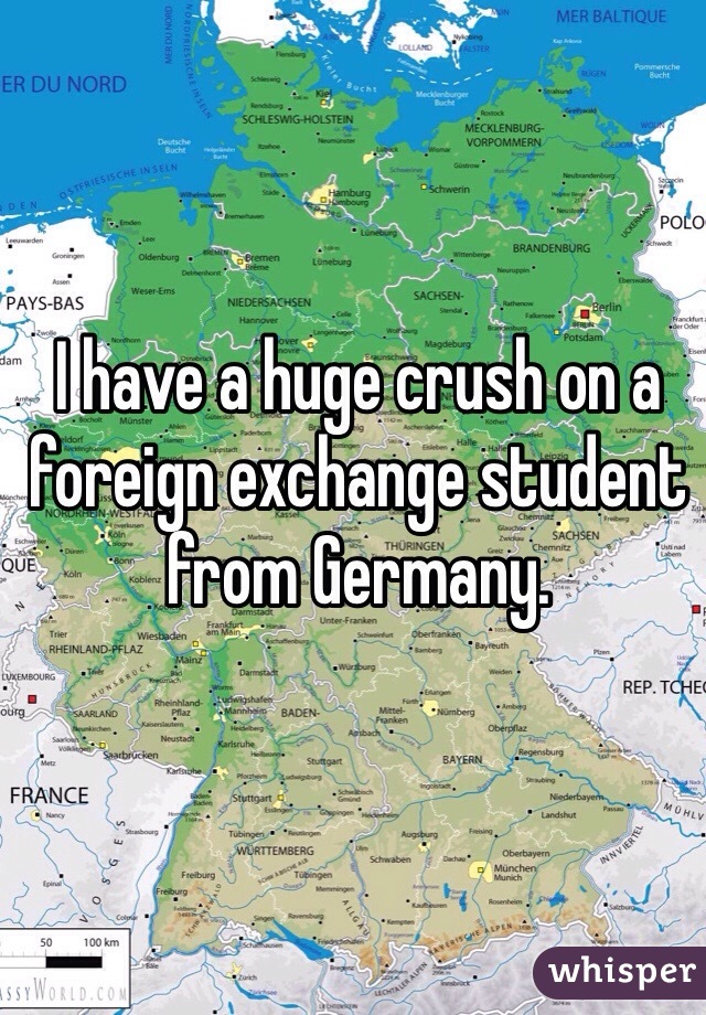 I have a huge crush on a foreign exchange student from Germany.