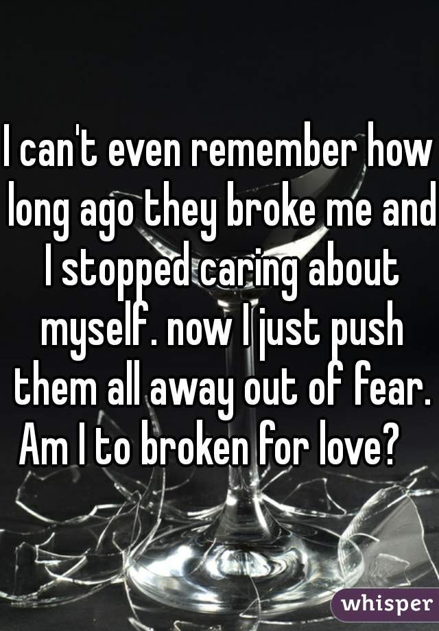I can't even remember how long ago they broke me and I stopped caring about myself. now I just push them all away out of fear.  Am I to broken for love?
