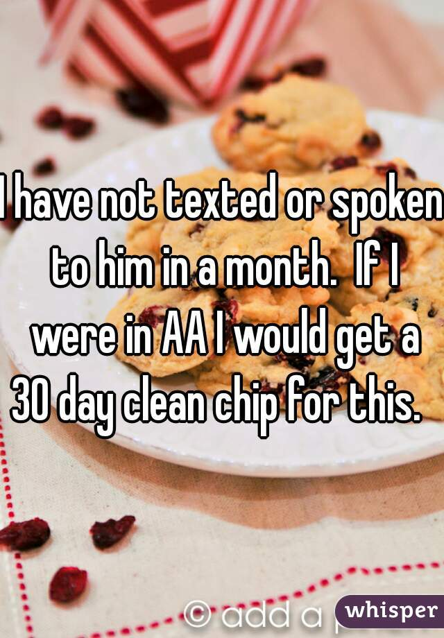 I have not texted or spoken to him in a month.  If I were in AA I would get a 30 day clean chip for this.