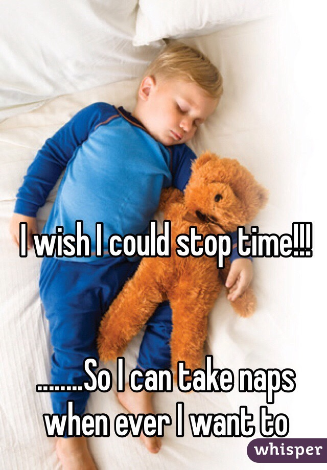 I wish I could stop time!!!   ........So I can take naps when ever I want to