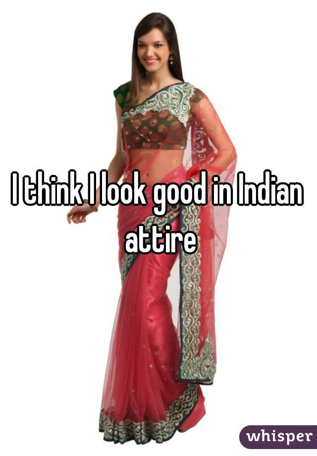 I think I look good in Indian attire