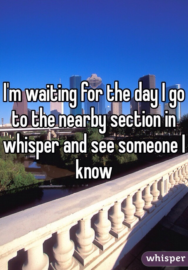 I'm waiting for the day I go to the nearby section in whisper and see someone I know