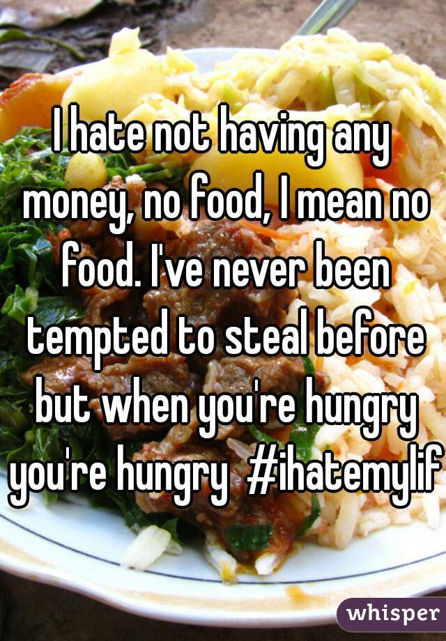 I hate not having any money, no food, I mean no food. I've never been tempted to steal before but when you're hungry you're hungry  #ihatemylife