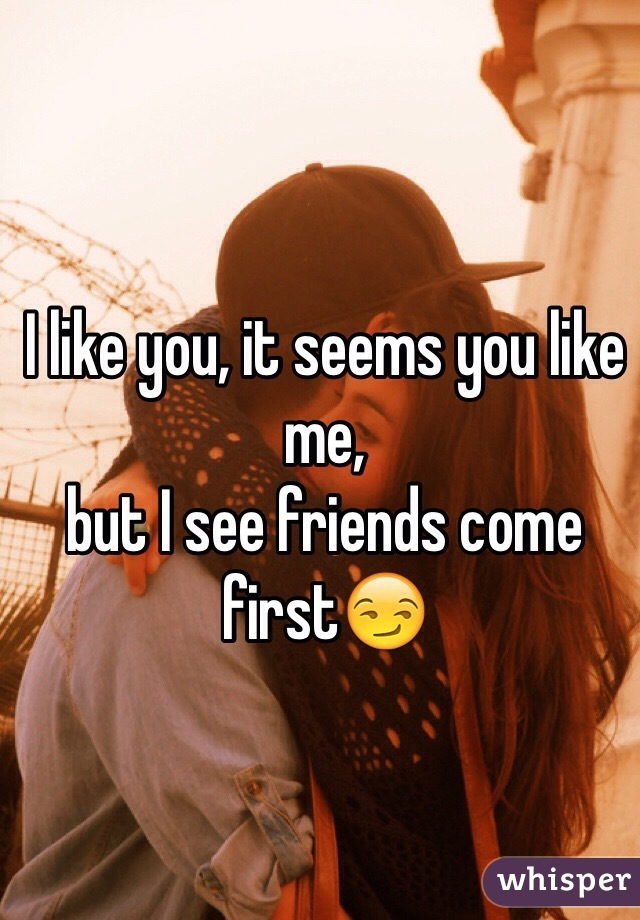 I like you, it seems you like me,  but I see friends come first😏