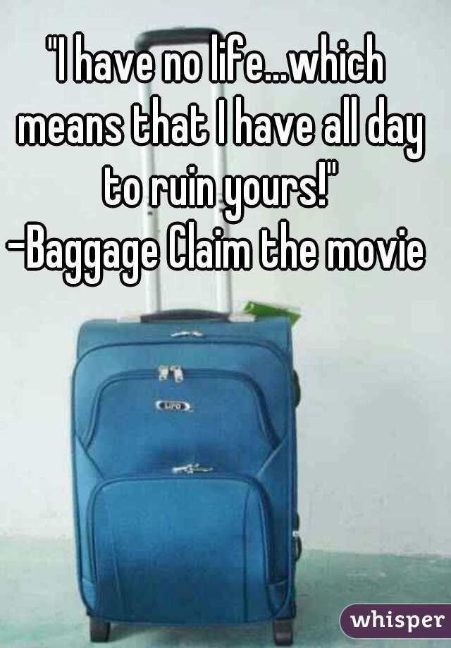"""""""I have no life...which means that I have all day to ruin yours!"""" -Baggage Claim the movie"""