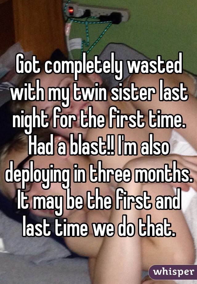 Got completely wasted with my twin sister last night for the first time. Had a blast!! I'm also deploying in three months. It may be the first and last time we do that.