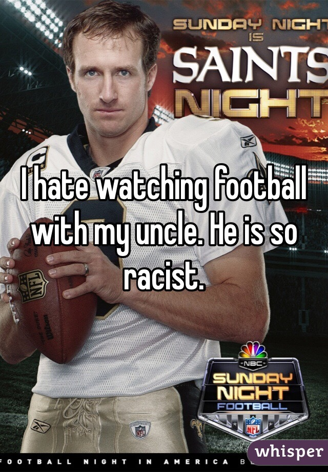 I hate watching football with my uncle. He is so racist.