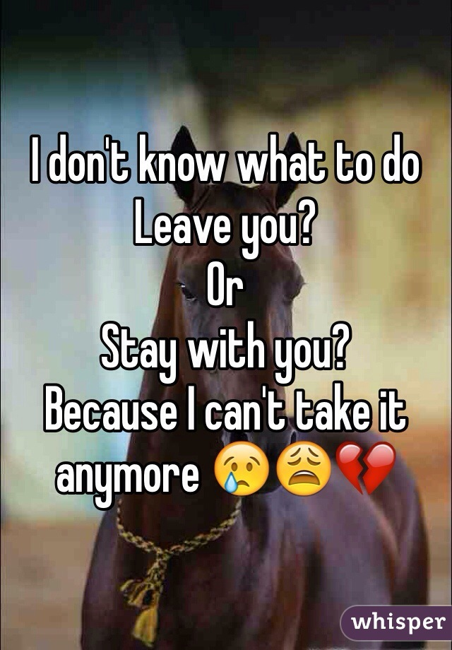 I don't know what to do Leave you?  Or Stay with you?  Because I can't take it anymore 😢😩💔