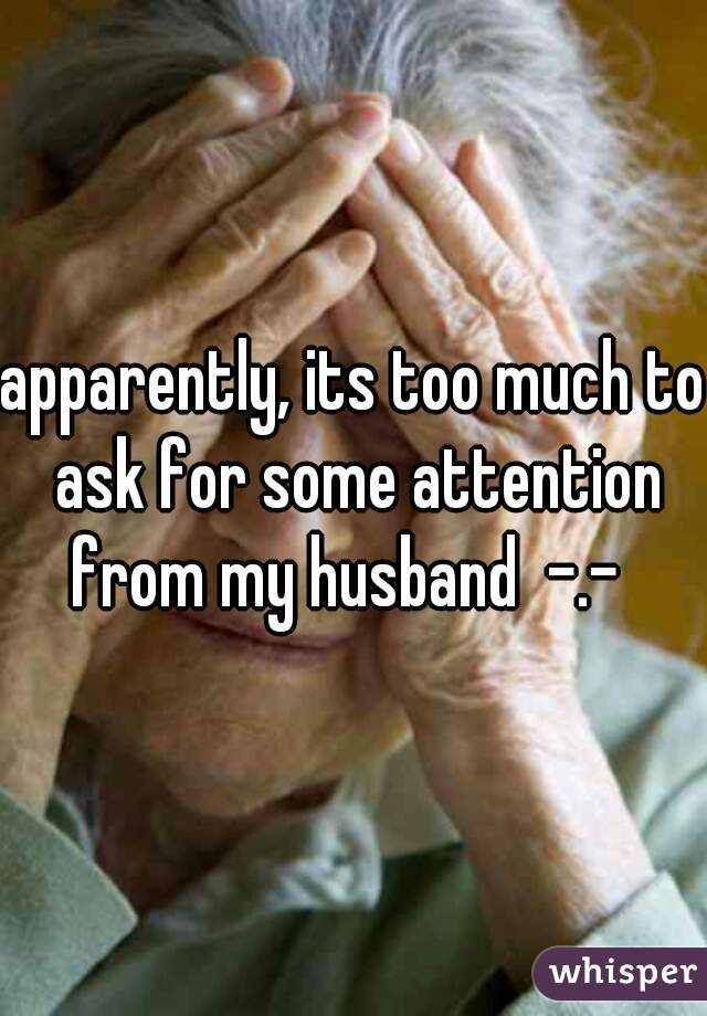 apparently, its too much to ask for some attention from my husband  -.-