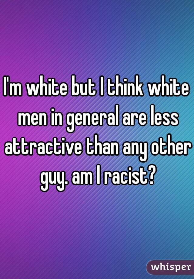 I'm white but I think white men in general are less attractive than any other guy. am I racist?