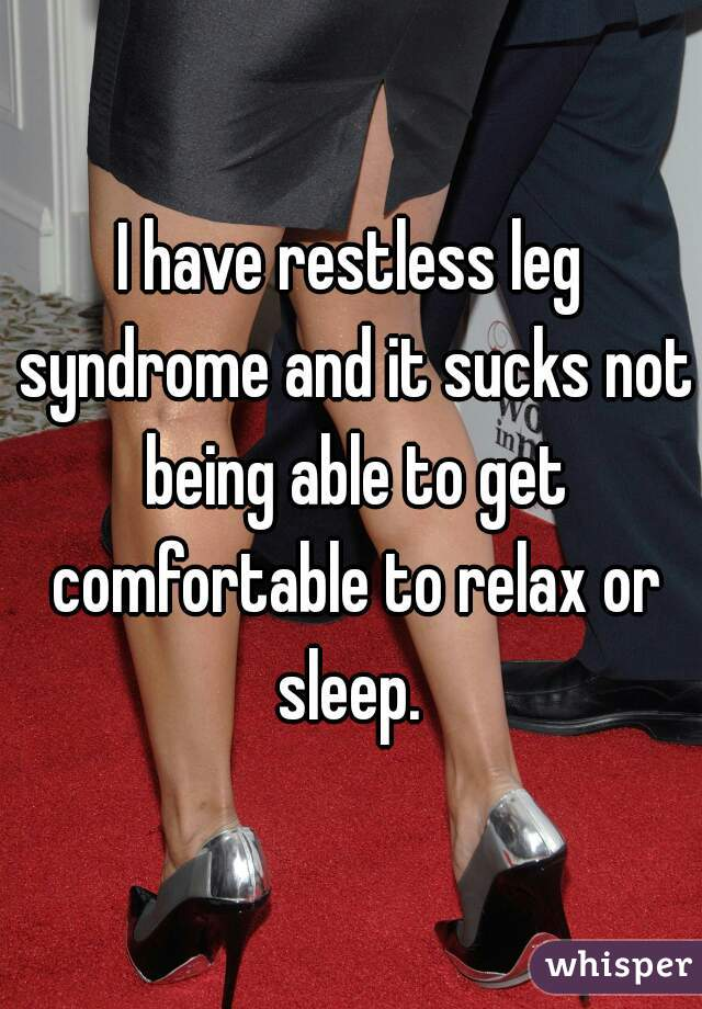 I have restless leg syndrome and it sucks not being able to get comfortable to relax or sleep.