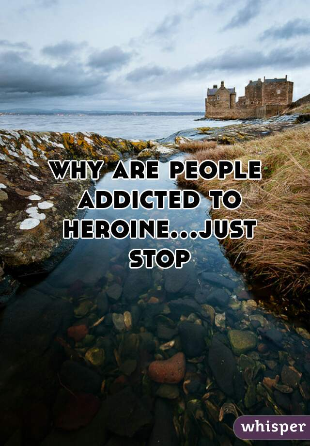 why are people addicted to heroine...just stop
