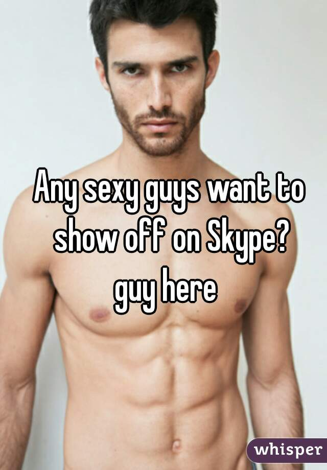 Any sexy guys want to show off on Skype? guy here