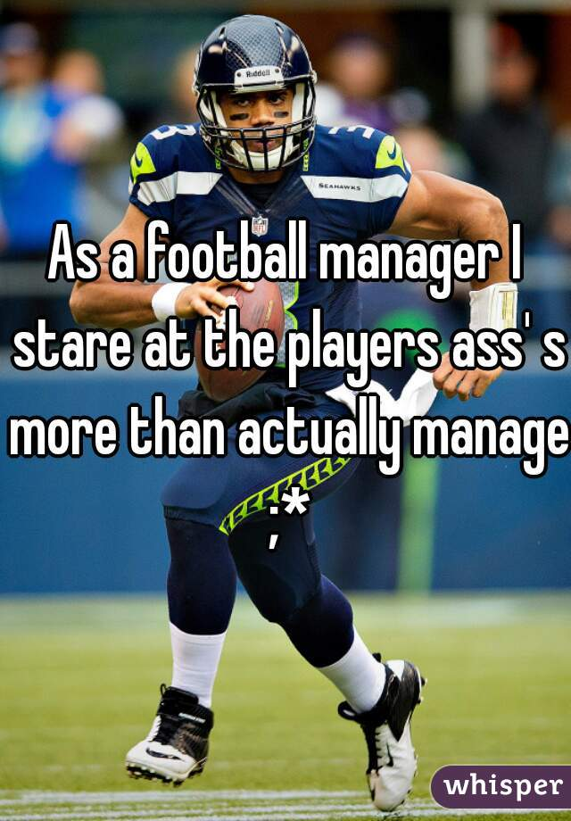 As a football manager I stare at the players ass' s more than actually manage ;*
