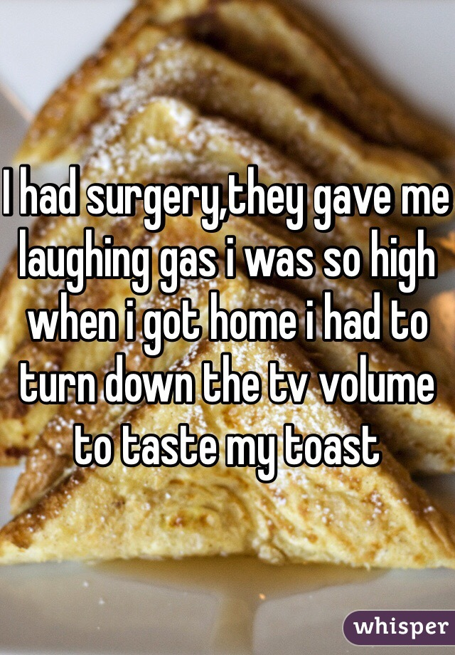 I had surgery,they gave me laughing gas i was so high when i got home i had to turn down the tv volume to taste my toast