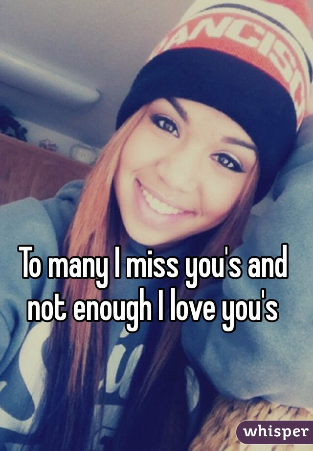 To many I miss you's and not enough I love you's